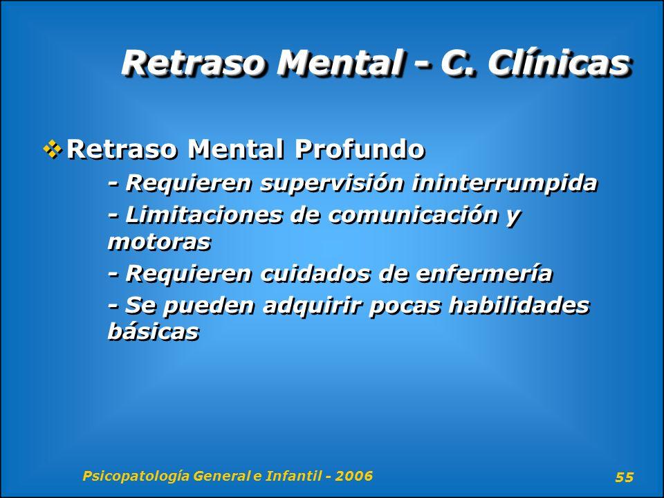 Psicopatología General e Infantil - 2006 55 Retraso Mental - C. Clínicas Retraso Mental Profundo - Requieren supervisión ininterrumpida - Limitaciones