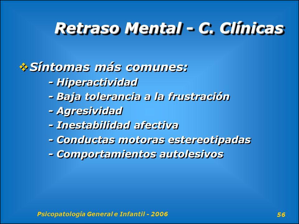 Psicopatología General e Infantil - 2006 56 Retraso Mental - C. Clínicas Síntomas más comunes: - Hiperactividad - Baja tolerancia a la frustración - A