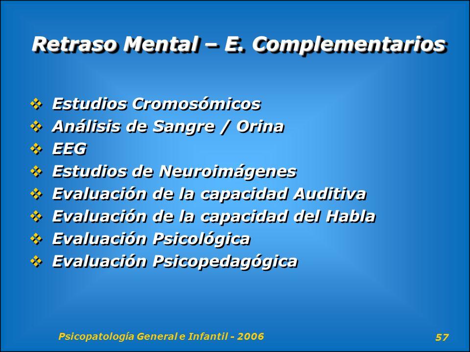 Psicopatología General e Infantil - 2006 57 Retraso Mental – E. Complementarios Estudios Cromosómicos Análisis de Sangre / Orina EEG Estudios de Neuro