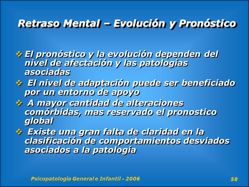 Psicopatología General e Infantil - 2006 58 Retraso Mental – Evolución y Pronóstico El pronóstico y la evolución dependen del nivel de afectación y la
