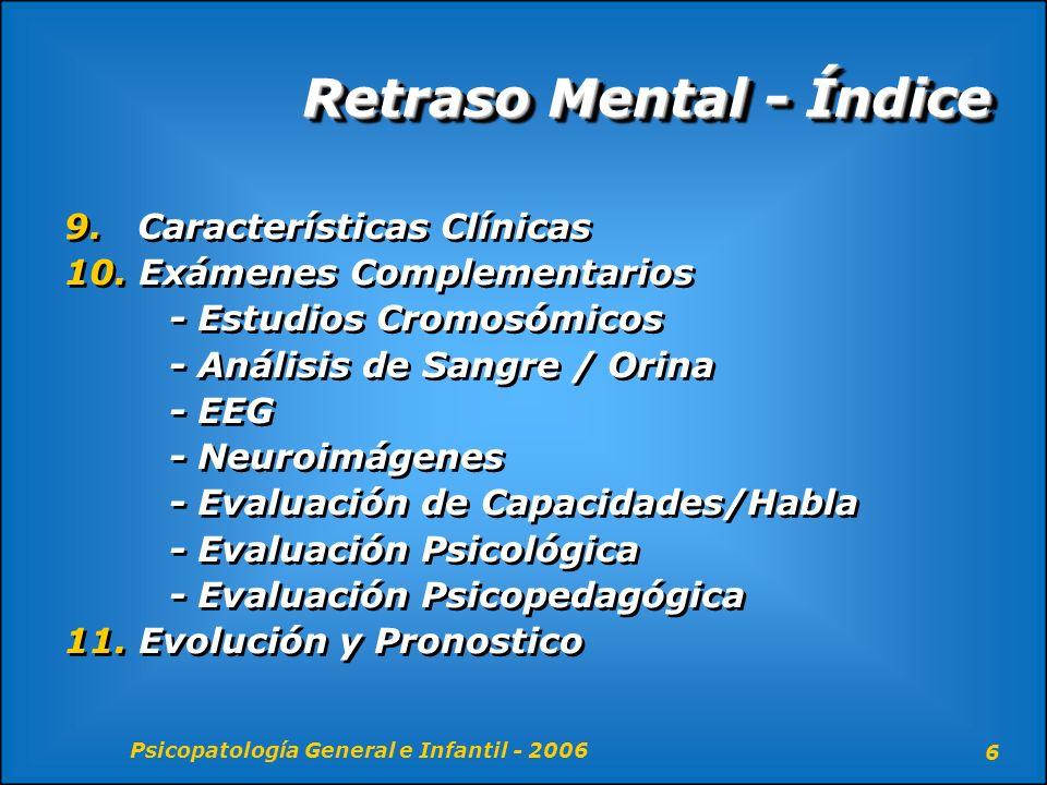 Psicopatología General e Infantil - 2006 17 Retraso Mental – Comorbilidad Prevalencia - Trastornos de Estado de Animo - Esquizofrenia - Déficit de Atención/Hiperactividad - Trastornos de conducta Trastornos Neurológicos - Trastornos psiquiátricos - Trastornos convulsivos/epilepsias - Trastornos de tipo autista Prevalencia - Trastornos de Estado de Animo - Esquizofrenia - Déficit de Atención/Hiperactividad - Trastornos de conducta Trastornos Neurológicos - Trastornos psiquiátricos - Trastornos convulsivos/epilepsias - Trastornos de tipo autista