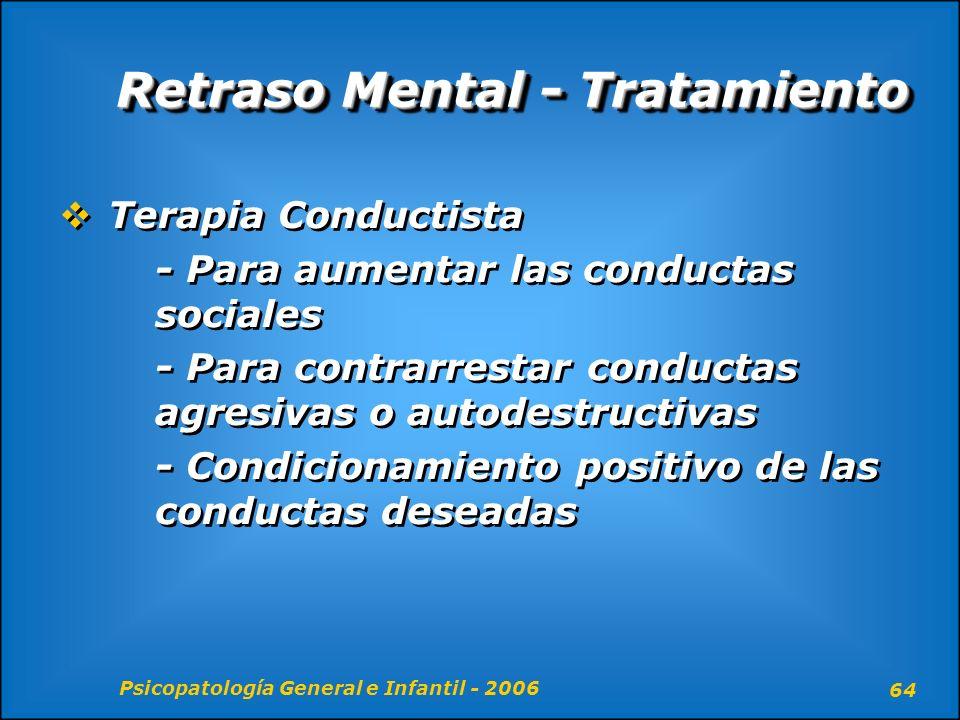 Psicopatología General e Infantil - 2006 64 Retraso Mental - Tratamiento Terapia Conductista - Para aumentar las conductas sociales - Para contrarrest