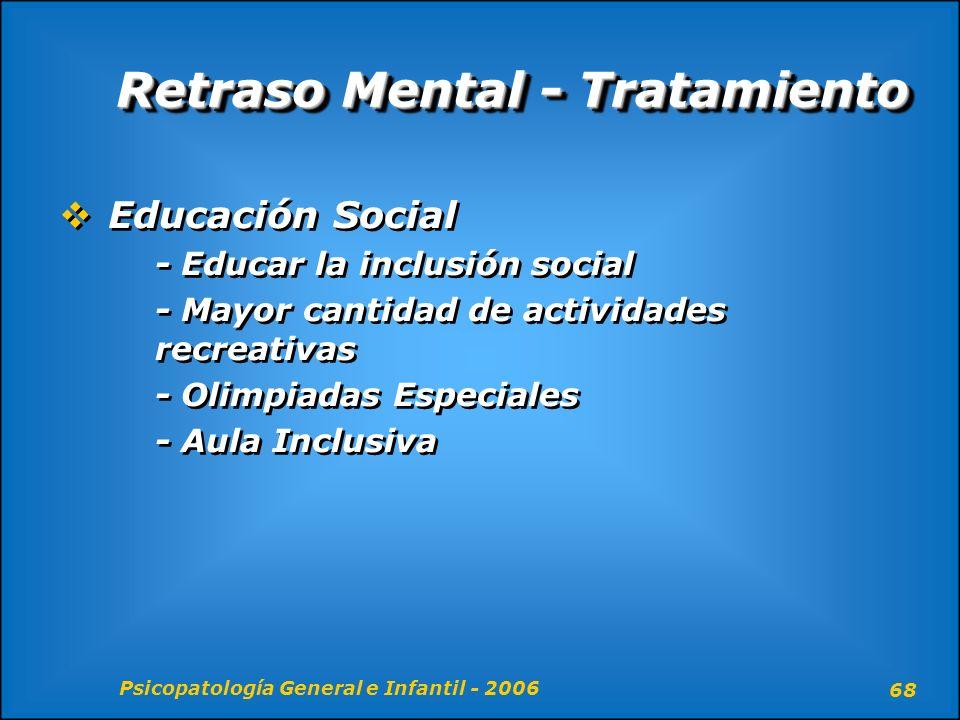 Psicopatología General e Infantil - 2006 68 Retraso Mental - Tratamiento Educación Social - Educar la inclusión social - Mayor cantidad de actividades