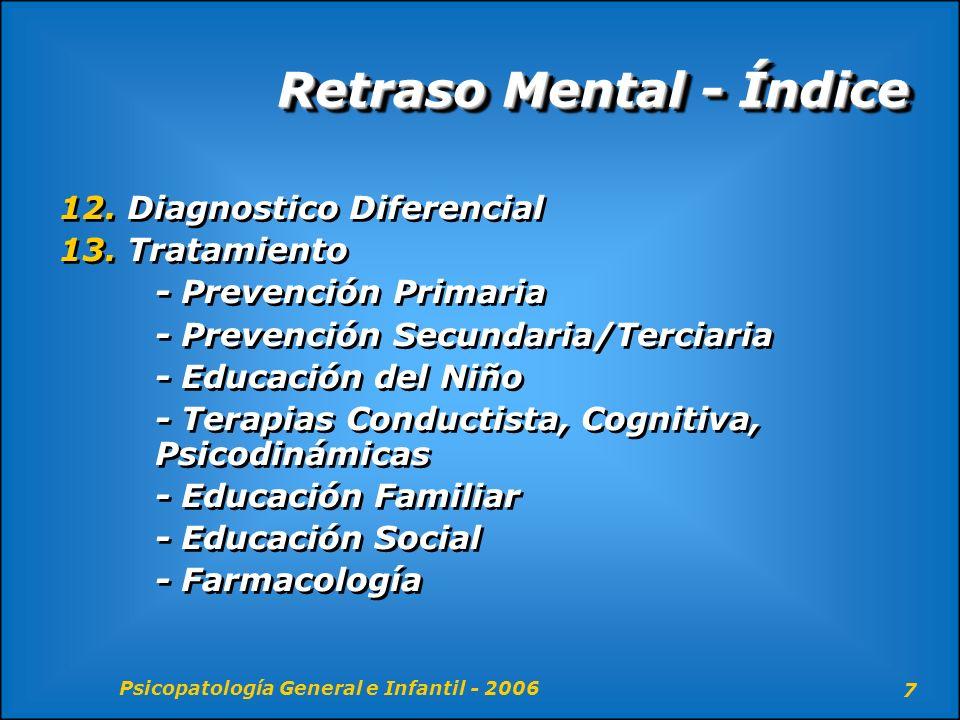 Psicopatología General e Infantil - 2006 8 Retraso mental - Definición Trastorno heterogéneo caracterizado por un funcionamiento intelectual inferior a la media y un deterioro en las destrezas adaptativas, presente antes de los 18 años.