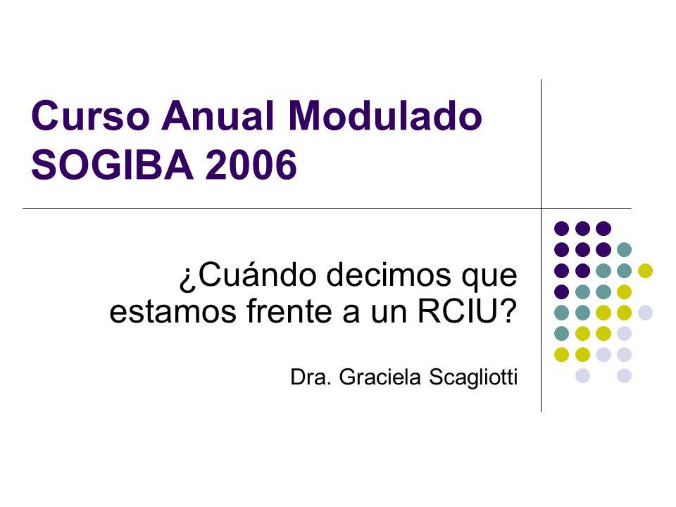 Curso Anual Modulado SOGIBA 2006 ¿Cuándo decimos que estamos frente a un RCIU? Dra. Graciela Scagliotti