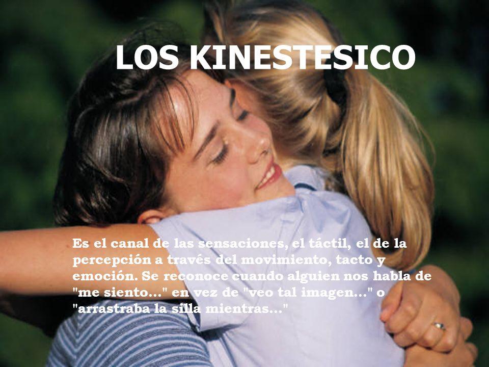 LOS KINESTESICO Es el canal de las sensaciones, el táctil, el de la percepción a través del movimiento, tacto y emoción. Se reconoce cuando alguien no