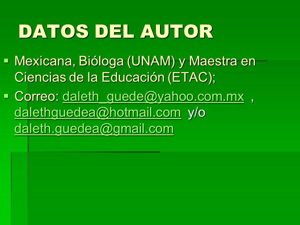 DATOS DEL AUTOR Mexicana, Bióloga (UNAM) y Maestra en Ciencias de la Educación (ETAC); Mexicana, Bióloga (UNAM) y Maestra en Ciencias de la Educación