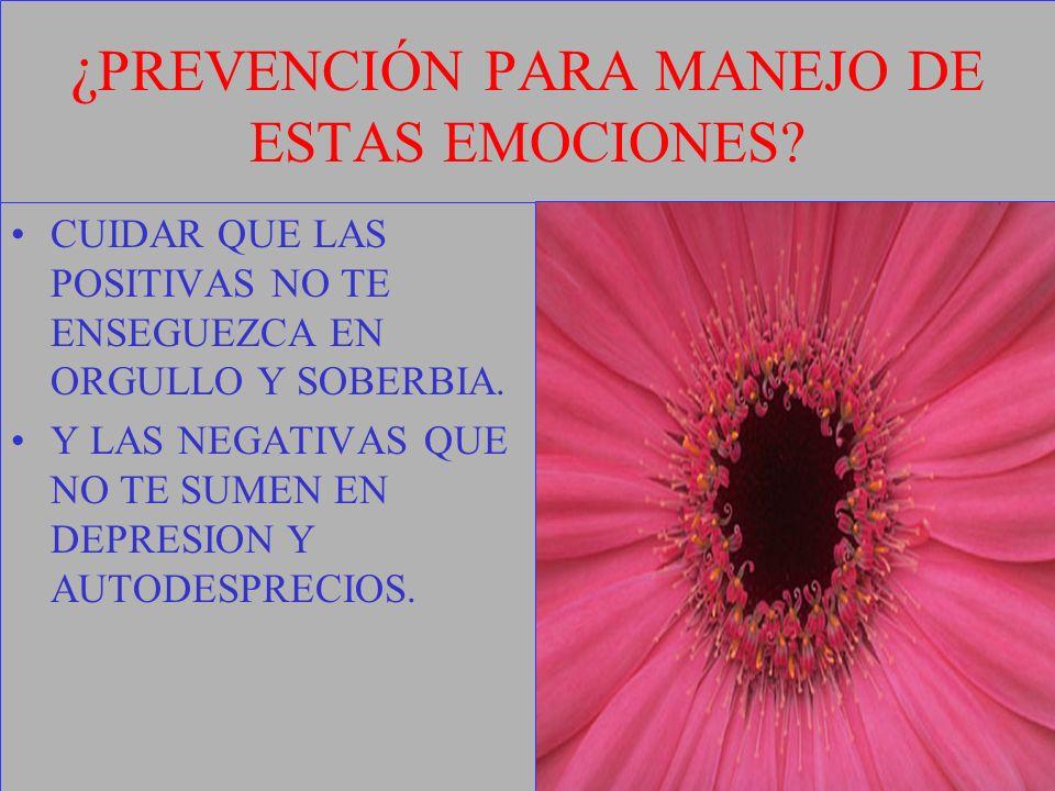 ¿ PREVENCIÓN PARA MANEJO DE ESTAS EMOCIONES? CUIDAR QUE LAS POSITIVAS NO TE ENSEGUEZCA EN ORGULLO Y SOBERBIA. Y LAS NEGATIVAS QUE NO TE SUMEN EN DEPRE