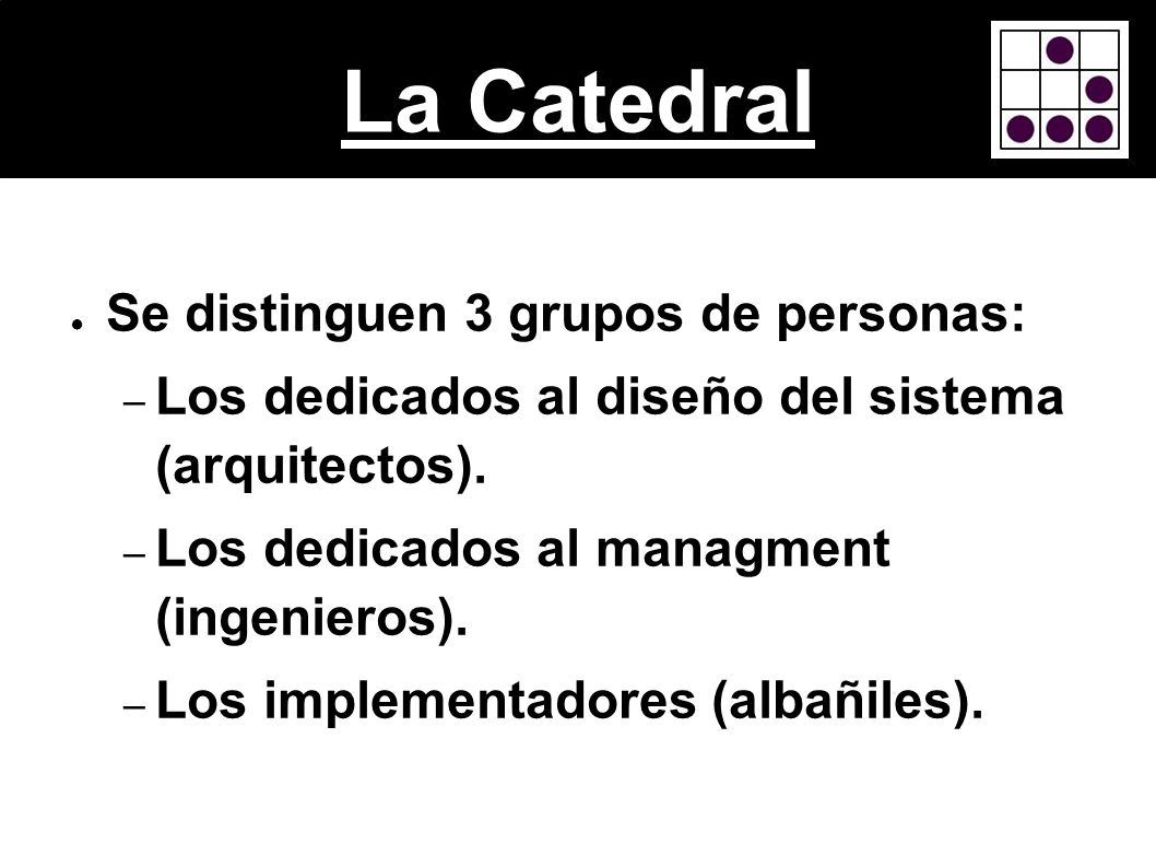 La Catedral Se distinguen 3 grupos de personas: – Los dedicados al diseño del sistema (arquitectos). – Los dedicados al managment (ingenieros). – Los