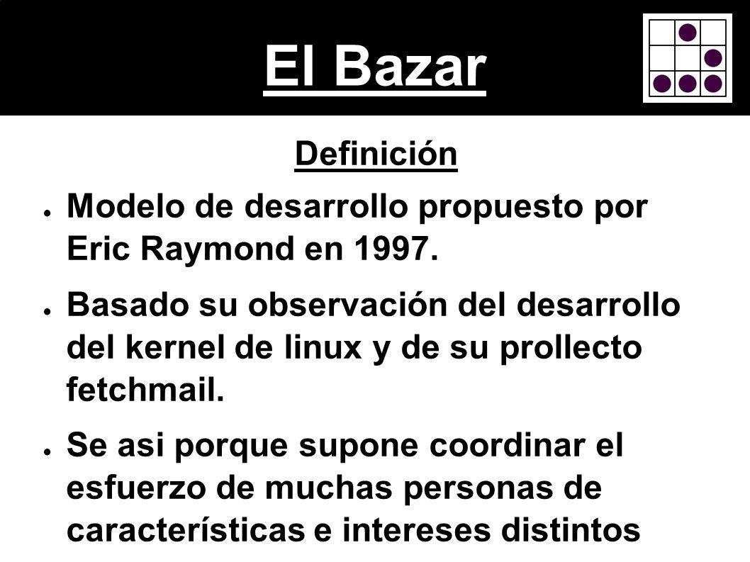 El Bazar Definición Modelo de desarrollo propuesto por Eric Raymond en 1997. Basado su observación del desarrollo del kernel de linux y de su prollect