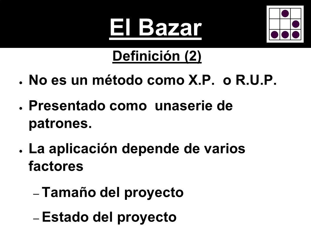 El Bazar Definición (2) No es un método como X.P. o R.U.P. Presentado como unaserie de patrones. La aplicación depende de varios factores – Tamaño del