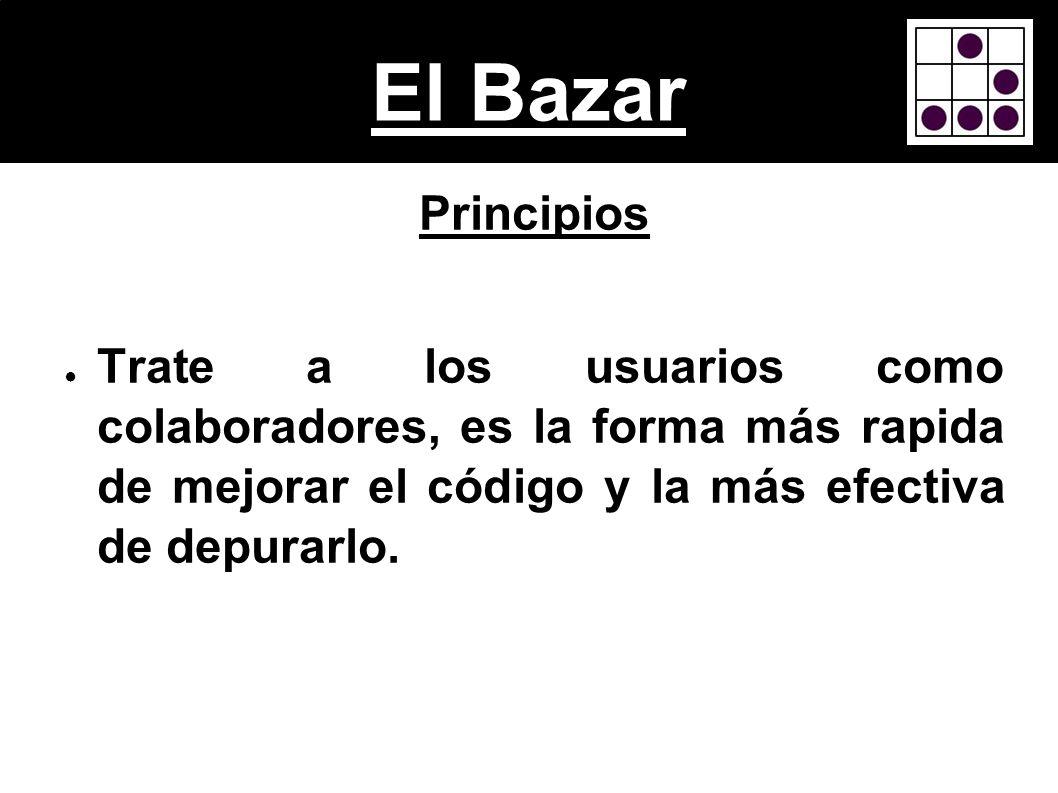 El Bazar Principios Trate a los usuarios como colaboradores, es la forma más rapida de mejorar el código y la más efectiva de depurarlo.