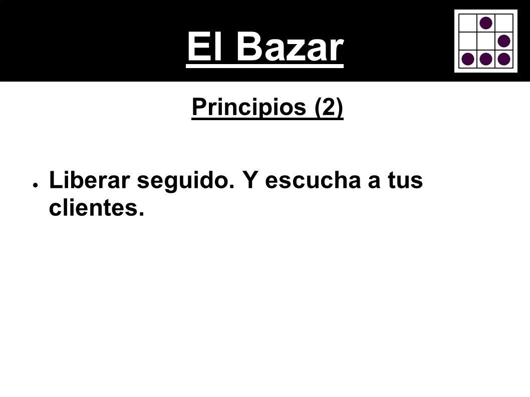 El Bazar Principios (2) Liberar seguido. Y escucha a tus clientes.