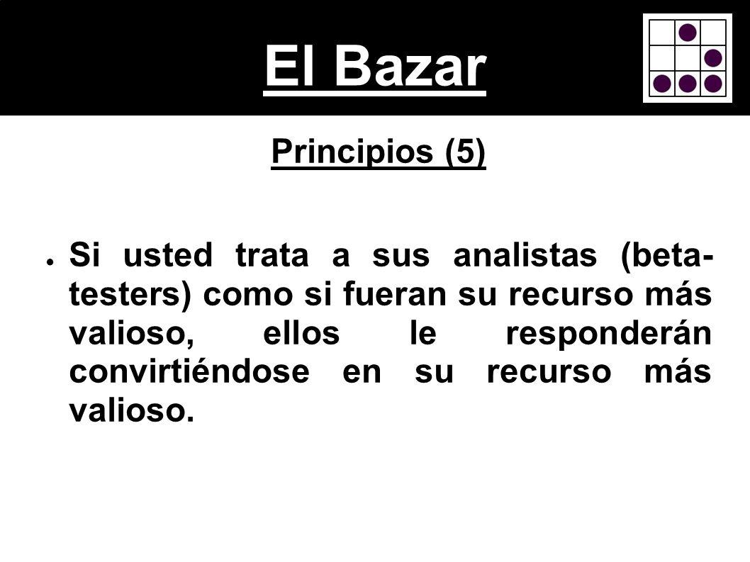 El Bazar Principios (5) Si usted trata a sus analistas (beta- testers) como si fueran su recurso más valioso, ellos le responderán convirtiéndose en s