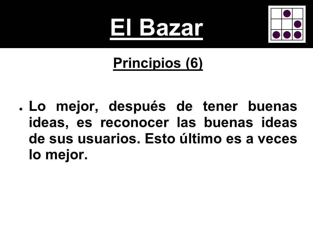El Bazar Principios (6) Lo mejor, después de tener buenas ideas, es reconocer las buenas ideas de sus usuarios. Esto último es a veces lo mejor.
