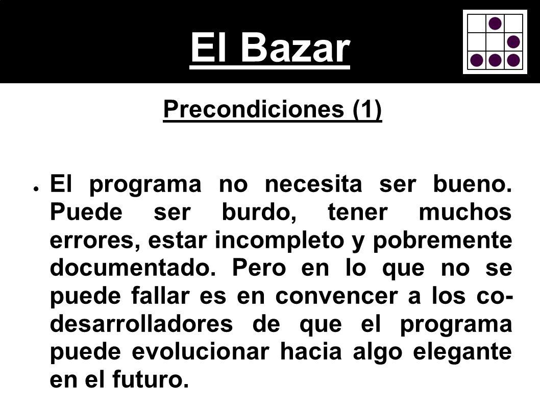 El Bazar Precondiciones (1) El programa no necesita ser bueno. Puede ser burdo, tener muchos errores, estar incompleto y pobremente documentado. Pero