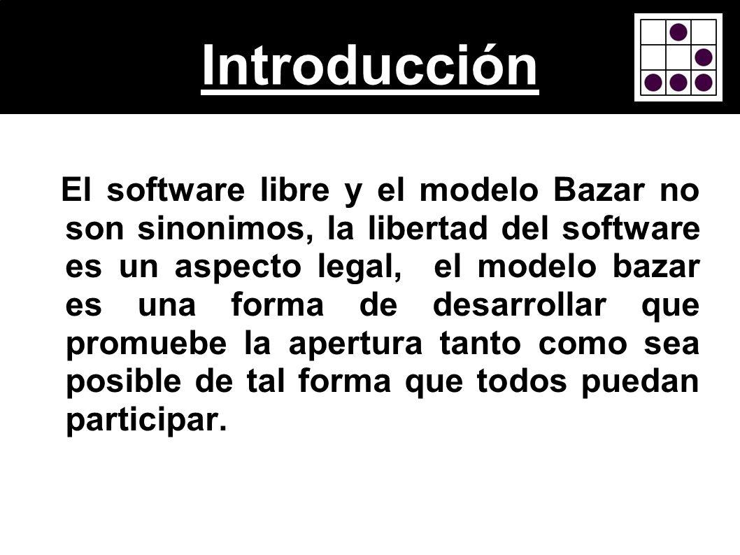 Introducción El software libre y el modelo Bazar no son sinonimos, la libertad del software es un aspecto legal, el modelo bazar es una forma de desar