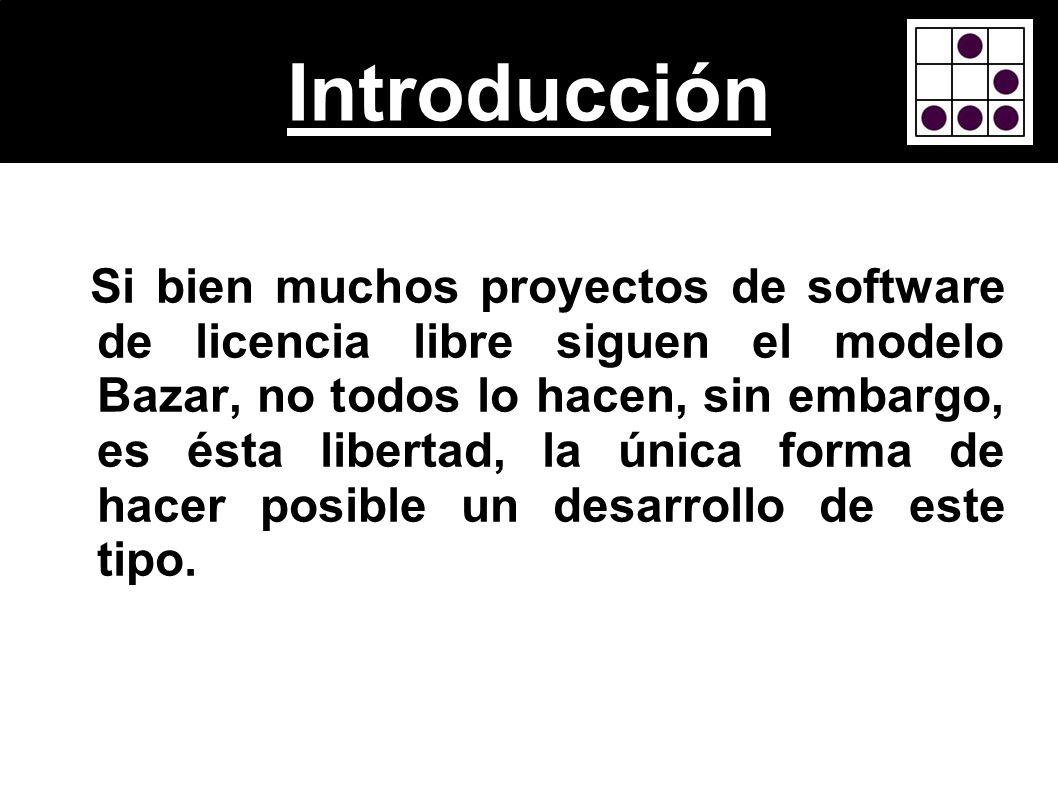 Introducción Si bien muchos proyectos de software de licencia libre siguen el modelo Bazar, no todos lo hacen, sin embargo, es ésta libertad, la única