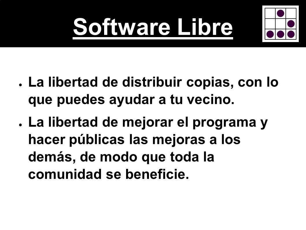 Software Libre La libertad de distribuir copias, con lo que puedes ayudar a tu vecino. La libertad de mejorar el programa y hacer públicas las mejoras