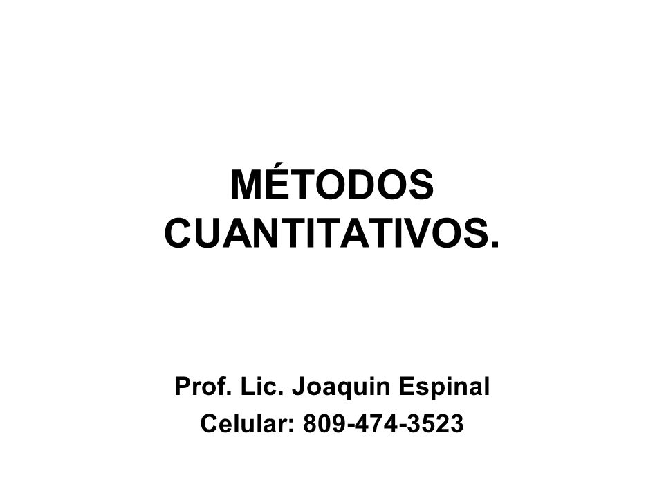 MÉTODOS CUANTITATIVOS. Prof. Lic. Joaquin Espinal Celular: 809-474-3523