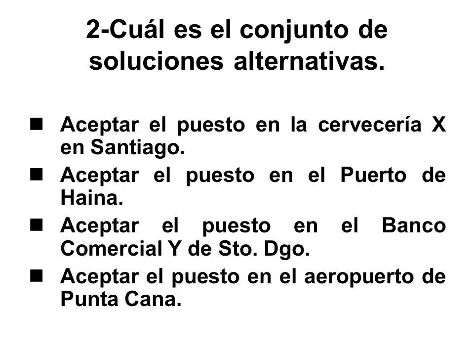 2-Cuál es el conjunto de soluciones alternativas. Aceptar el puesto en la cervecería X en Santiago. Aceptar el puesto en el Puerto de Haina. Aceptar e