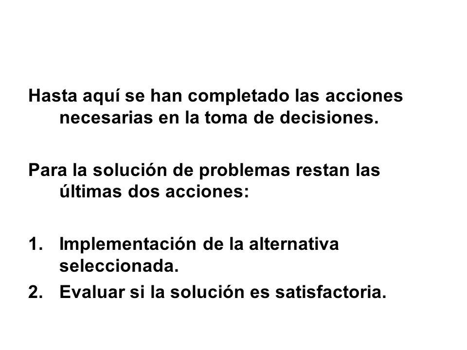 Hasta aquí se han completado las acciones necesarias en la toma de decisiones. Para la solución de problemas restan las últimas dos acciones: 1.Implem