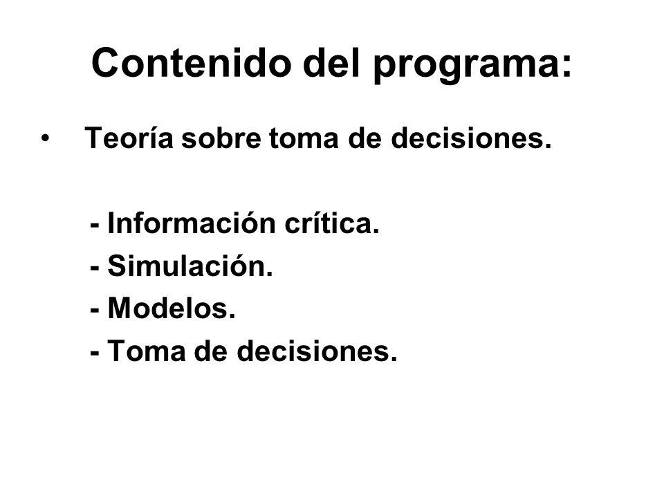 Contenido del programa: Teoría sobre toma de decisiones. - Información crítica. - Simulación. - Modelos. - Toma de decisiones.
