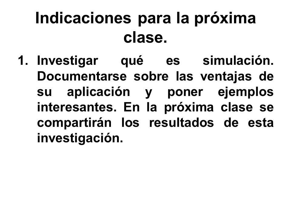 Indicaciones para la próxima clase. 1.Investigar qué es simulación. Documentarse sobre las ventajas de su aplicación y poner ejemplos interesantes. En