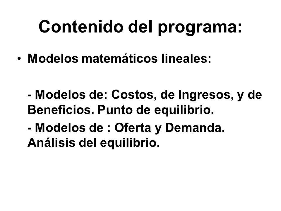 Contenido del programa: Modelos matemáticos lineales: - Modelos de: Costos, de Ingresos, y de Beneficios. Punto de equilibrio. - Modelos de : Oferta y
