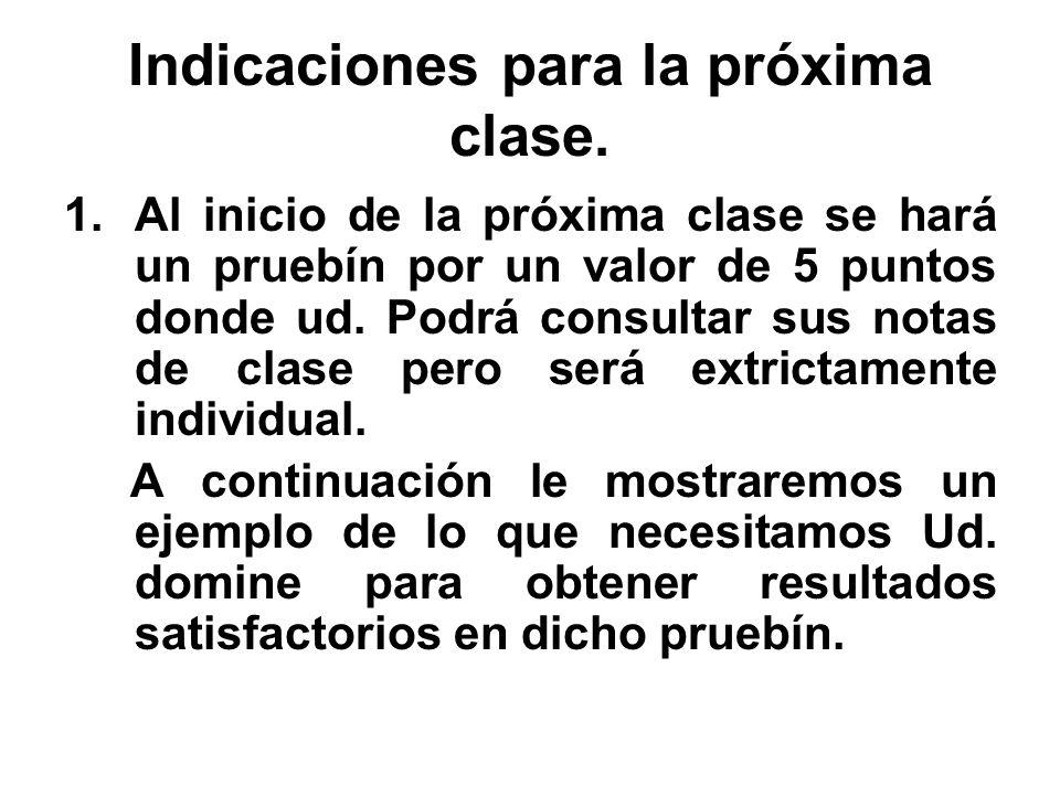 Indicaciones para la próxima clase. 1.Al inicio de la próxima clase se hará un pruebín por un valor de 5 puntos donde ud. Podrá consultar sus notas de