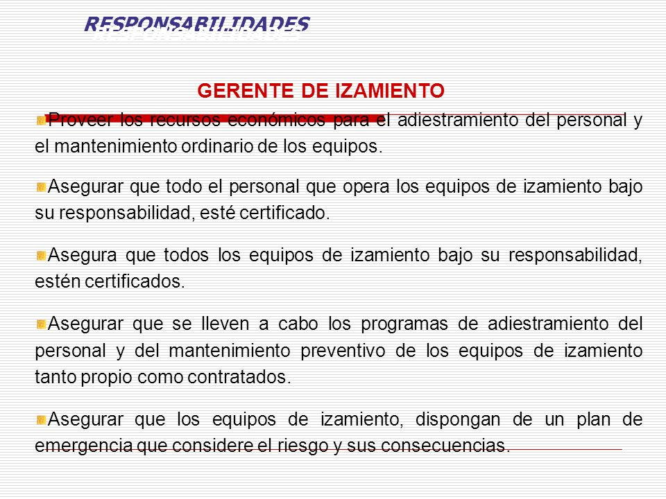 GERENTE DE IZAMIENTO Proveer los recursos económicos para el adiestramiento del personal y el mantenimiento ordinario de los equipos. Asegurar que tod