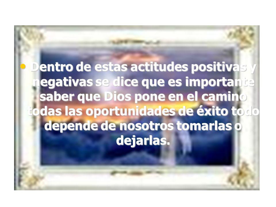 Dentro de estas actitudes positivas y negativas se dice que es importante saber que Dios pone en el camino todas las oportunidades de éxito todo depen