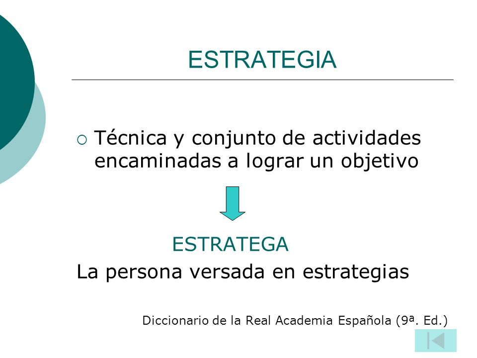 ESTRATEGIA Técnica y conjunto de actividades encaminadas a lograr un objetivo ESTRATEGA La persona versada en estrategias Diccionario de la Real Academia Española (9ª.