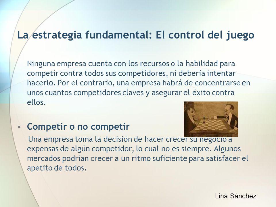 La estrategia fundamental: El control del juego Ninguna empresa cuenta con los recursos o la habilidad para competir contra todos sus competidores, ni