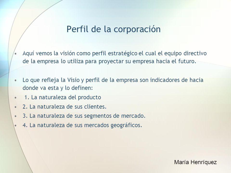 Perfil de la corporación Aquí vemos la visión como perfil estratégico el cual el equipo directivo de la empresa lo utiliza para proyectar su empresa h