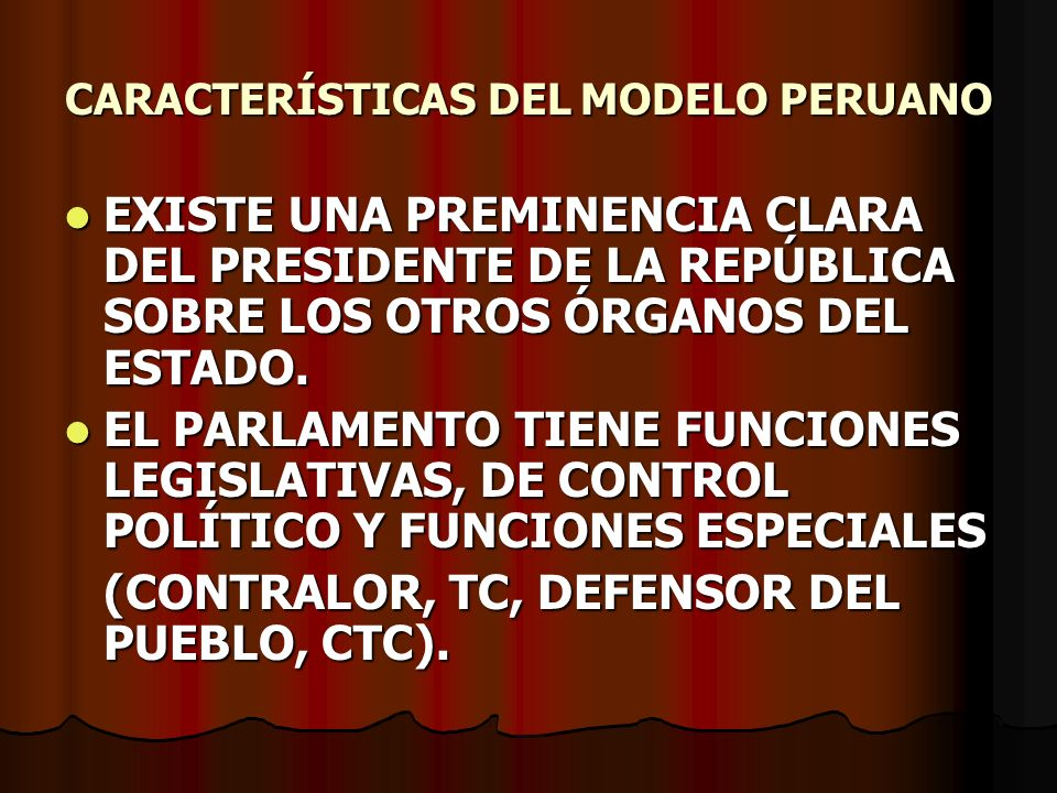 CARACTERÍSTICAS DEL MODELO PERUANO EXISTE UNA PREMINENCIA CLARA DEL PRESIDENTE DE LA REPÚBLICA SOBRE LOS OTROS ÓRGANOS DEL ESTADO. EXISTE UNA PREMINEN