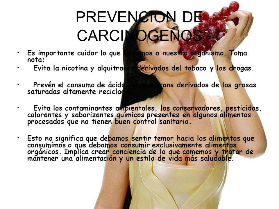 PREVENCION DE CARCINOGENOS Es importante cuidar lo que metemos a nuestro organismo. Toma nota: Evita la nicotina y alquitranes derivados del tabaco y