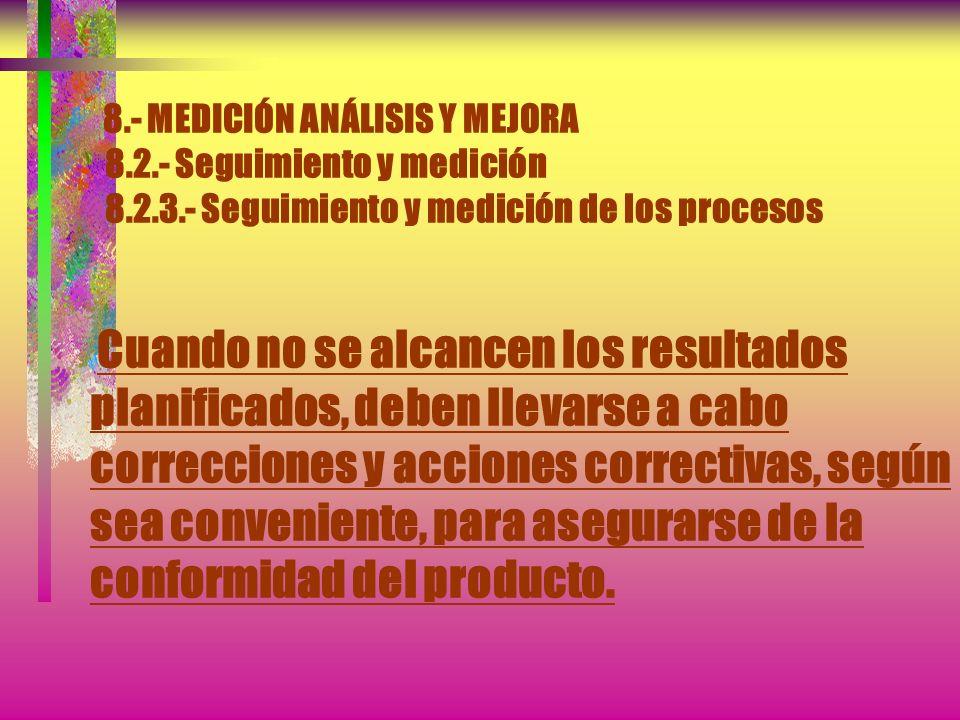 8.- MEDICIÓN ANÁLISIS Y MEJORA 8.2.- Seguimiento y medición 8.2.3.- Seguimiento y medición de los procesos La organización debe implementar métodos ap
