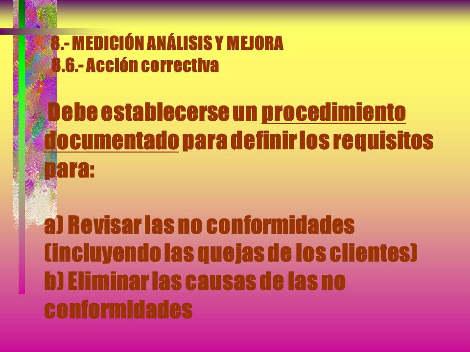 8.- MEDICIÓN ANÁLISIS Y MEJORA 8.6.- Acción correctiva La organización debe tomar acciones para eliminar la causa de las no conformidades, con el obje