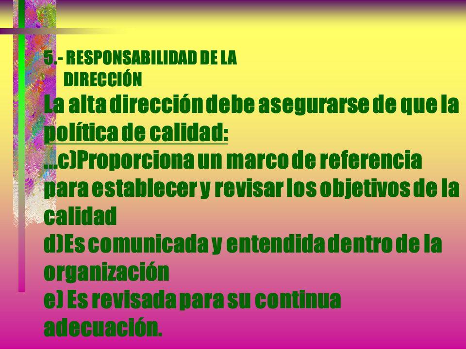 5.- RESPONSABILIDAD DE LA DIRECCIÓN La alta dirección debe asegurarse de que la política de calidad: a) Es adecuada al propósito de la organización b)