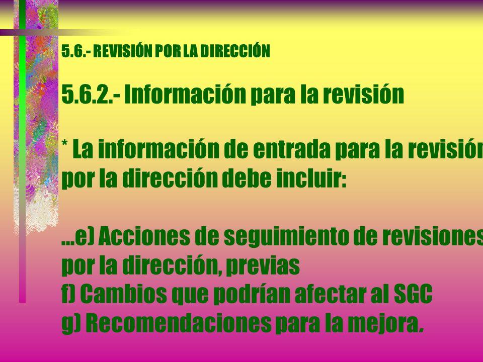 5.6.- REVISIÓN POR LA DIRECCIÓN 5.6.2.- Información para la revisión * La información de entrada para la revisión por la dirección debe incluir: a) Re