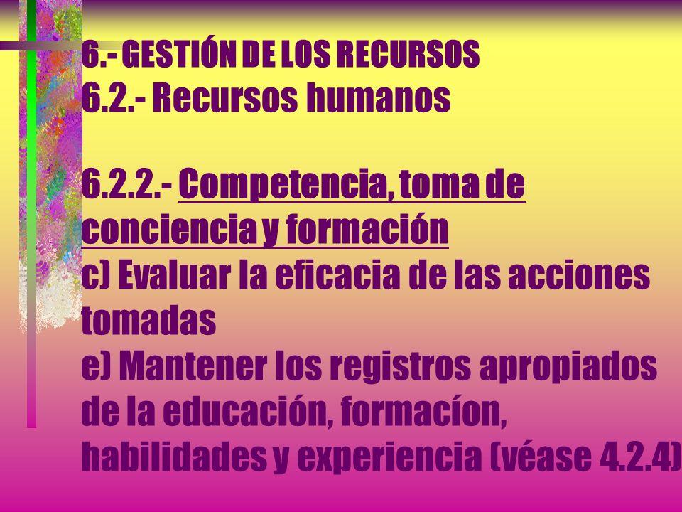 6.- GESTIÓN DE LOS RECURSOS 6.2.- Recursos humanos 6.2.2.- Competencia, toma de conciencia y formación...b) Proporcionar la formación o tomar otras ac