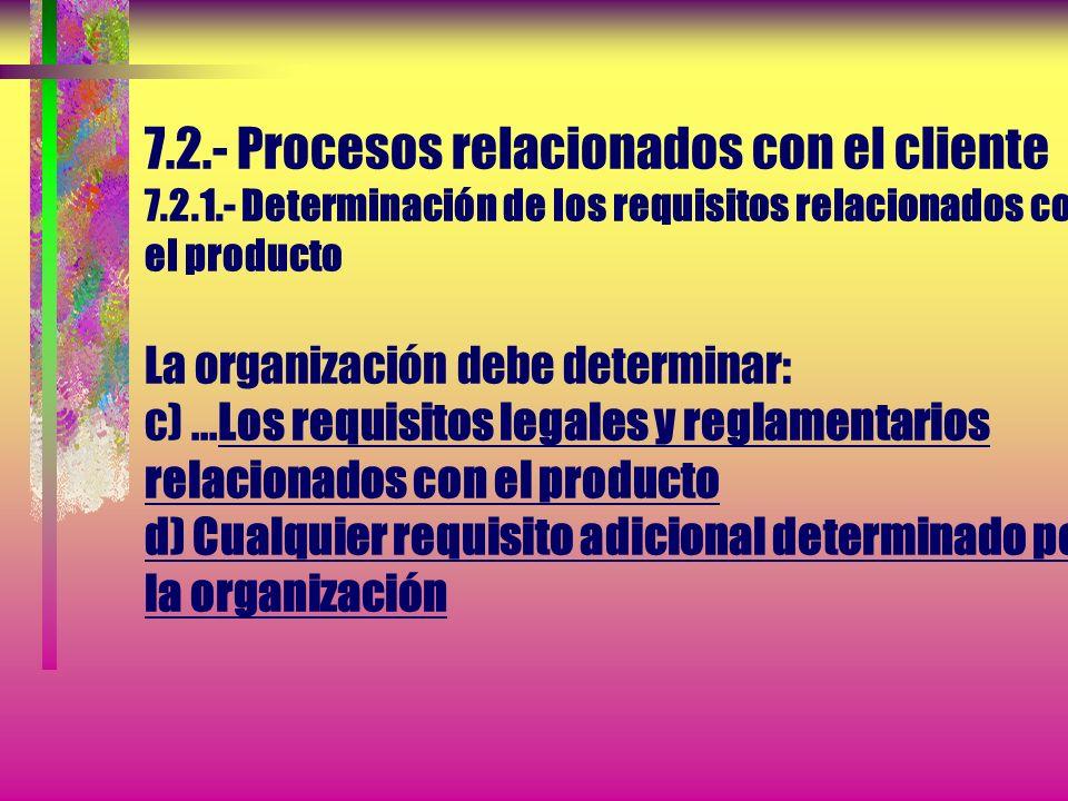 7.2.- Procesos relacionados con el cliente 7.2.1.- Determinación de los requisitos relacionados con el producto La organización debe determinar: a) Lo