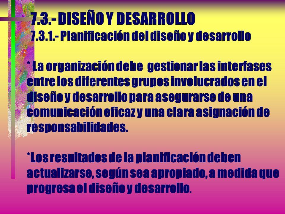 7.3.- DISEÑO Y DESARROLLO 7.3.1.- Planificación del diseño y desarrollo * La organización debe planificar y controlar el diseño y desarrollo del produ