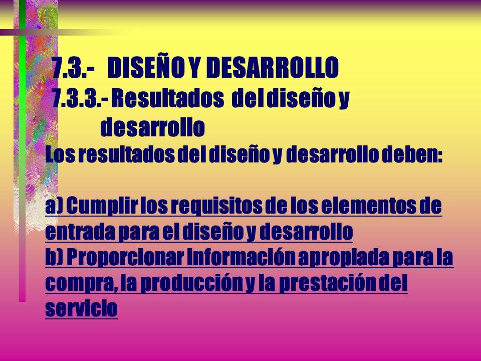 7.3.- DISEÑO Y DESARROLLO 7.3.3.- Resultados del diseño y desarrollo Los resultados del diseño y desarrollo deben proporcionarse de tal manera que per