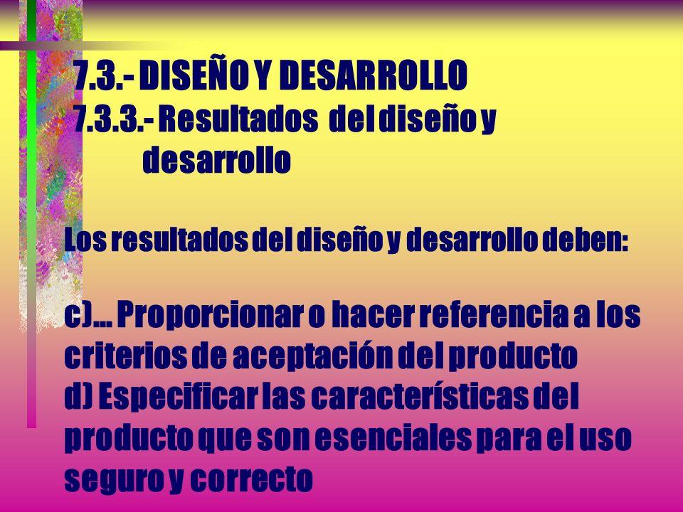 7.3.- DISEÑO Y DESARROLLO 7.3.3.- Resultados del diseño y desarrollo Los resultados del diseño y desarrollo deben: a) Cumplir los requisitos de los el