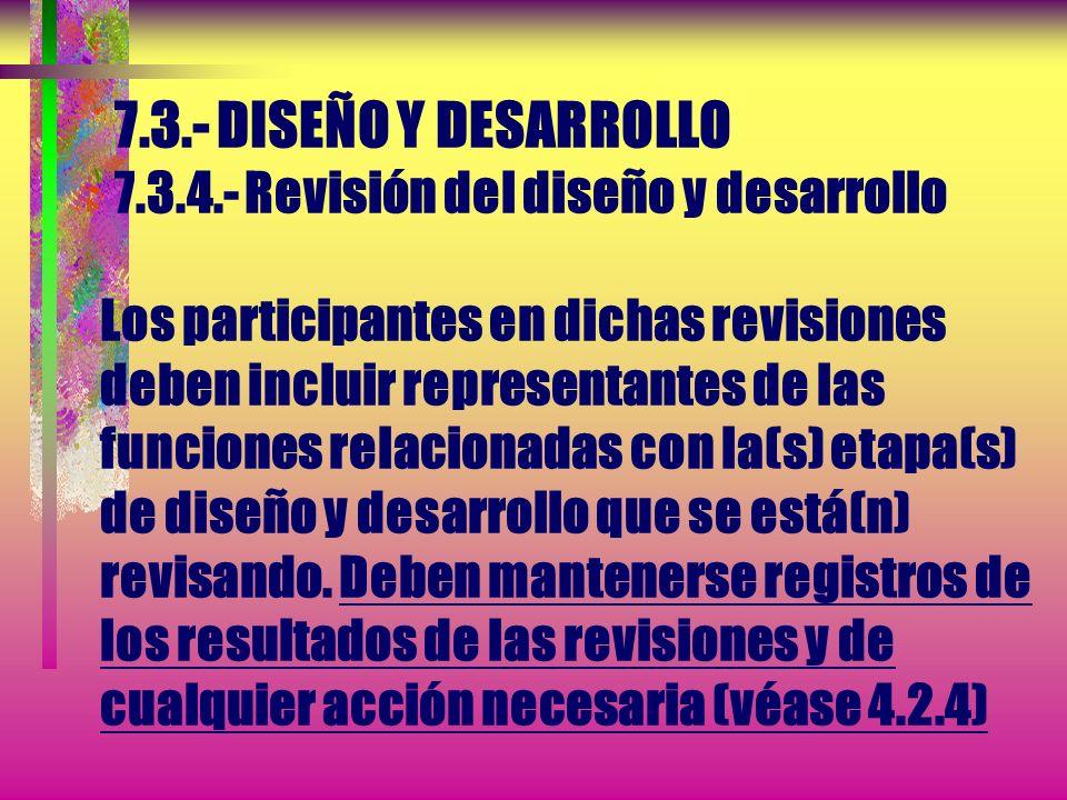 7.3.- DISEÑO Y DESARROLLO 7.3.4.- Revisión del diseño y desarrollo En las etapas adecuadas, deben realizarse revisiones sistemáticas del diseño y desa