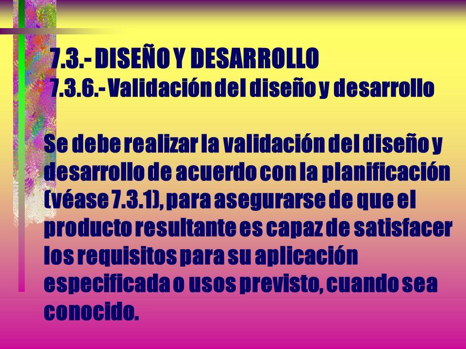 7.3.- DISEÑO Y DESARROLLO 7.3.5.- Verificación del diseño y desarrllo Se debe realizar la verificación, de acuerdo con lo planificado (véase 7.3.1), p