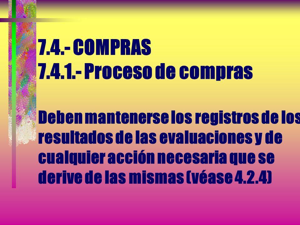 7.4.- COMPRAS 7.4.1.- Proceso de compras La organización debe evaluar y seleccionar los proveedores en función de su capacidad para suministrar produc