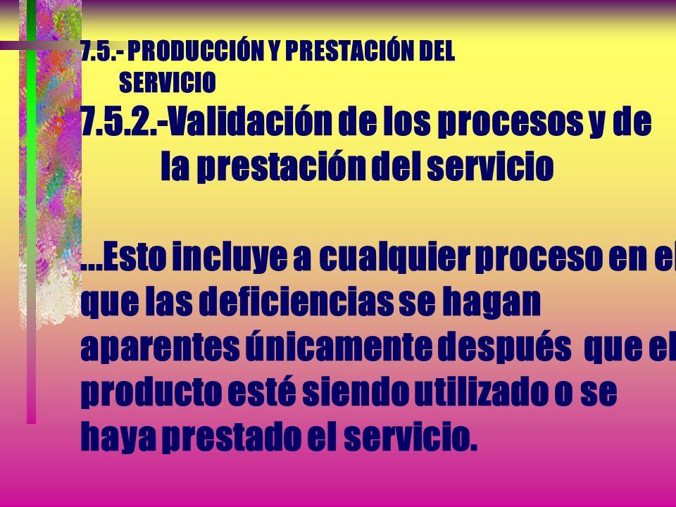 7.5.- PRODUCCIÓN Y PRESTACIÓN DEL SERVICIO 7.5.2.- Validación de los procesos de y la prestación del servicio La organización debe validar aquellos pr